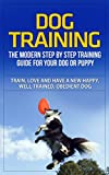 Dog Training: The Modern Step by Step Training Guide For Your Dog or Puppy - Train, Love and Have A New Happy, Well-Trained, Obedient Dog (Dog Training. Dog Training Books, Dog Training Handbook)