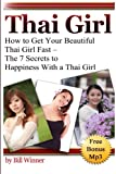 Thai Girl: How to Get Your Beautiful Thai Girl Fast - The 7 Secrets to Happiness With a Thai Girl