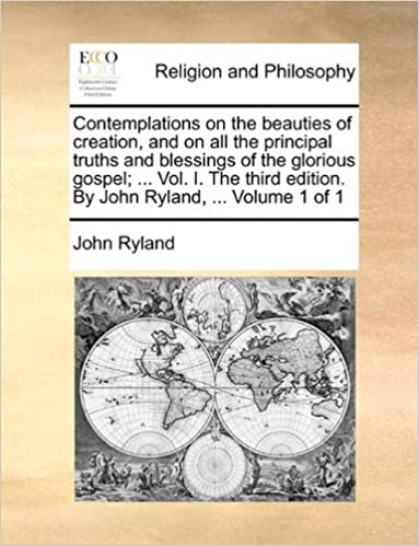 Contemplations on the beauties of creation, and on all the principal truths and blessings of the glorious gospel: ... Vol. I. The third edition. By John Ryland, ... Volume 1 of 1
