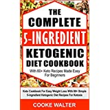 Die Complete 5-ingredient Ketogenic Diet Cookbook With 60+ Keto Recipes Made Easy For Beginners: Keto Cookbook For Easy Weight Loss With Over 60 Simple 5-ingredient Ketogenic Diet Recipes For Ketosis