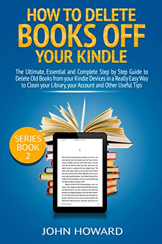 How to Delete Books off Your Kindle: The Ultimate, Essential and Complete Step by Step Guide to Delete Old Books from your Kindle Devices in a Really Easy ... (Managing Content Kindle Device Book 2) (Delete Book Off Kindle)