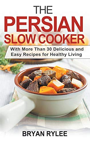 The Persian Slow Cooker: With More Than 30 Delicious and Easy Recipes for Healthy Living by Bryan Rylee