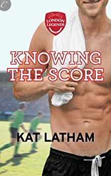 Knowing the Score (London Legends Book 1) by [Latham, Kat]