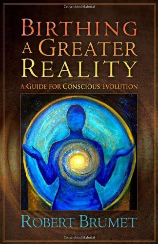 Birthing A Greater Reality: A Guide To Conscious Evolution