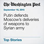 Putin defends Moscow's deliveries of weapons to Syrian army | Andrew Roth