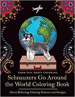 Amazon Com Schnauzers Go Around The World Coloring Book Fun Schnauzer Coloring Book For Adults And Kids 10 9781910677469 Feel Happy Coloring Books