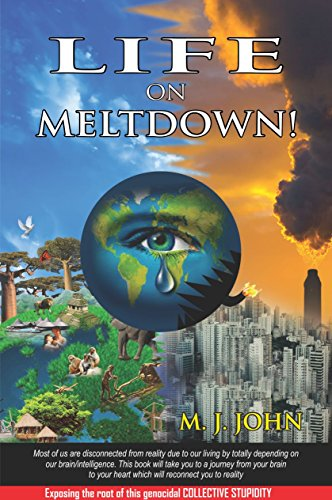 LIFE ON MELTDOWN: Exposing the root of this genocidal Collective Stupidity by [JOHN, M.J.]