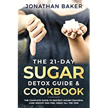 The 21-Day Sugar Detox Guide & Cookbook:  The Complete Guide To Destroy Sugar Cravings, Lose Weight And Feel Great All The Time
