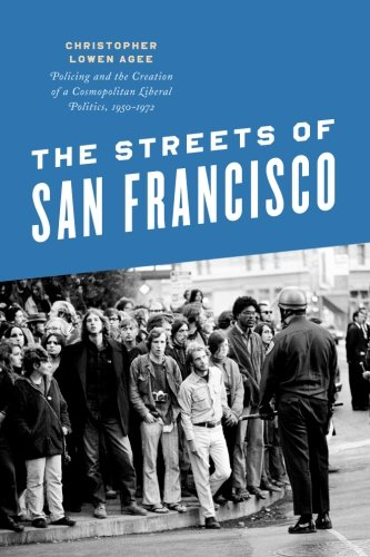 The Streets of San Francisco: Policing and the Creation of a Cosmopolitan Liberal Politics, 1950-1972 (Historical Studie