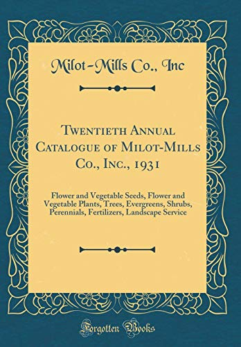 Twentieth Annual Catalogue of Milot-Mills Co., Inc., 1931: Flower and Vegetable Seeds, Flower and Vegetable Plants, Trees, Evergreens, Shrubs, ... Landscape Service (Classic Reprint)