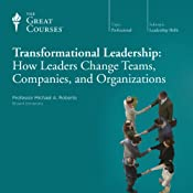 Transformational Leadership: How Leaders Change Teams, Companies, and Organizations |  The Great Courses, Michael A. Roberto