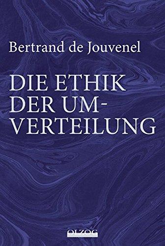 Bertrand de Jouvenel: Die Ethik der Umverteilung: Mit einem Vorwort zur deutschen Übersetzung von Hardy Bouillon sowie einer zusammenfassenden Würdigung de Jouvenels vom Herausgeber