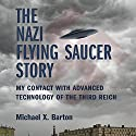 The Nazi Flying Saucer Story: My Contact With Advanced Technology of the Third Reich Audiobook by Michael X. Barton Narrated by Nicholas Barker