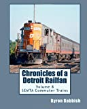 Chronicles of a Detroit Railfan Volume 8, Byron Babbish, 1497568021