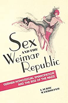 Sex and the Weimar Republic: German Homosexual Emancipation and the Rise of the Nazis (German and European Studies) by [Marhoefer, Laurie]