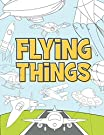 Flying Things: Coloring Book For Kids 3-9 Years | Airplanes, Drones, Hot Air Balloons, Rockets, Space Ships, Zeppelin and More