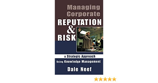 Managing Corporate Reputation and Risk: A Strategic Approach Using Knowledge Management