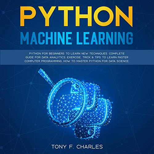 Python Machine Learning: Python for Beginners to Learn New Techniques: Complete Guide for Data Analytics: Exercise Tricks & Tips to Learn Faster Computer Programming: How to Master Python for Data Science