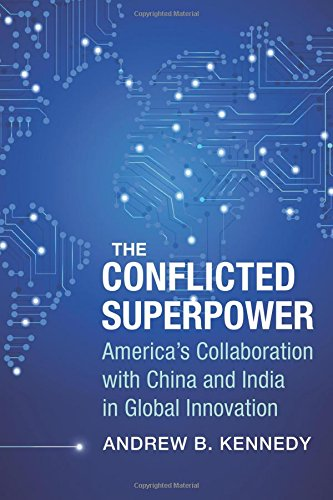 The Conflicted Superpower: America's Collaboration with China and India in Global Innovation (A Nancy Bernkopf Tucker and Warren I. Cohen Book on American–East Asian Relations)
