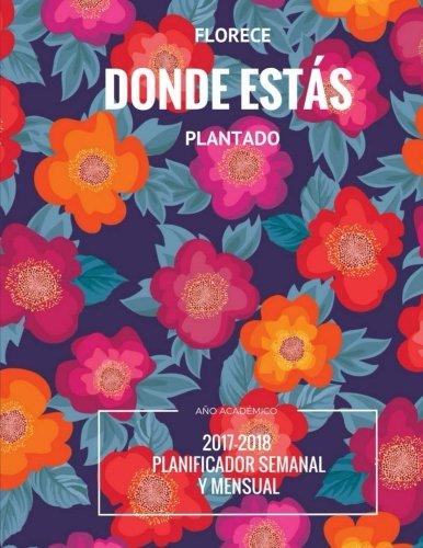 Florece donde ests plantado: Ao acadmico 2017-2018 Planificador semanal y mensual (Spanish Edition)