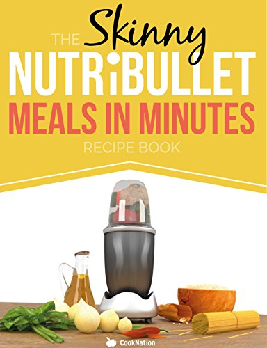 The Skinny NUTRiBULLET Meals In Minutes Recipe Book: Quick & Easy, Single Serving Suppers, Snacks, Sauces, Salad Dressings (Skinny Nutribullet Recipes)