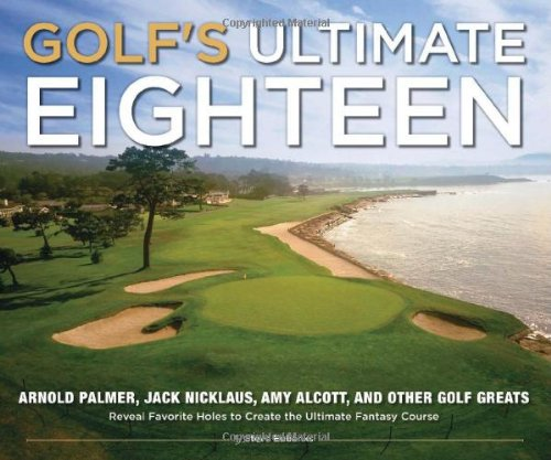 Golf's Ultimate Eighteen: Arnold Palmer, Jack Nicklaus, Amy Alcott, and Other Golf Greats Reveal Favorite Holes to Create the Ultimate Fantasy Course