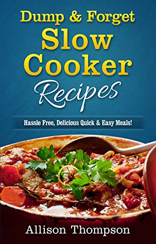 Dump & Forget Slow Cooker Recipes: Hassle-Free Recipes Without Precooking Required! by [Thompson, Allison]