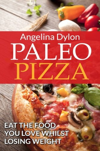 Paleo Pizza: Eat the Food You Love Whilst Losing Weight
