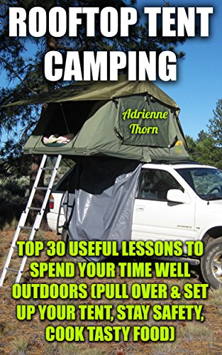 Rooftop Tent Camping: Top 30 Useful Lessons to Spend Your Time Well Outdoors : (Pull Over & Set up Your Tent, Stay Safety, Cook Tasty Food) by [Thorn, Adrienne ]
