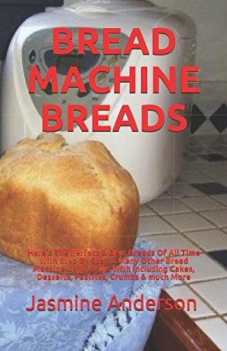 BREAD MACHINE BREADS: Here`s The Perfect & Best Breads Of All Time With Step By Step & Many Other Bread Machine Using Ways With Including Cakes, Desserts, Pastries, Crumbs & much More by Jasmine Anderson