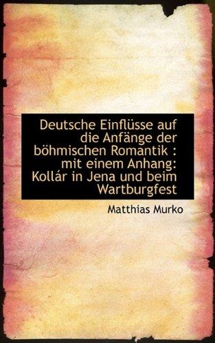 Download Deutsche Einflusse Auf Die Anfange Der Bohmischen Romantik: Mit Einem Anhang: Kollar in Jena Und Be (German Edition) pdf
