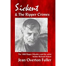 Sickert & the Ripper Crimes: The original investigation into the 1888 Ripper murders and the artist Richard Walter Sickert.