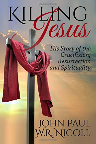 Read Online Killing Jesus: His Story of the Crucifixion, Resurrection and Spirituality PDF