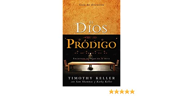 El Dios Prodigo, Guia de Discusion: Encuentra Tu Lugar en la Mesa=The Prodigal God Discussion Guide: Amazon.es: Keller, Timothy, Shammas, Sam, Keller, Kathy: Libros