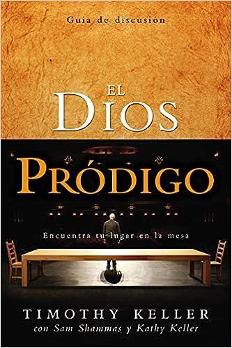El Dios Prodigo, Guia de Discusion: Encuentra Tu Lugar en la Mesa=The Prodigal God Discussion Guide: Amazon.es: Keller, Timothy, Shammas, Sam, Keller, Kathy: Libros