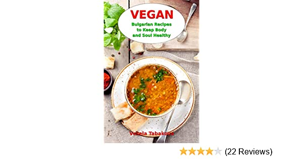 Vegan bulgarian recipes to keep body and soul healthy vegan diet vegan bulgarian recipes to keep body and soul healthy vegan diet cookbook vegan living and cooking 1 kindle edition by vesela tabakova forumfinder Image collections