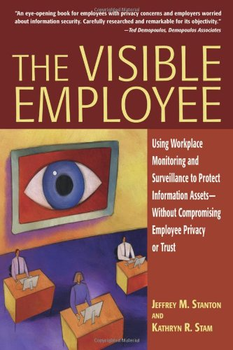 The Visible Employee  Using Workplace Monitoring And Surveillance To Protect Information Assets  Without Compromising Employee Privacy Or Tr  Using ... Compromising Employee Privacy Or Trust