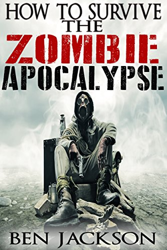 How To Survive The Zombie Apocalypse: The Complete Guide To Urban Survival, Prepping and Zombie Defense. by [Jackson, Ben]