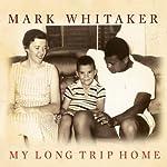 My Long Trip Home: A Family Memoir | Mark Whitaker