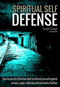 Spiritual Self Defense: How to use the Christian faith to defend yourself against anxiety, anger, addiction and all kinds of bullies (full color inside) (English Edition) de [Clough, Dwight]