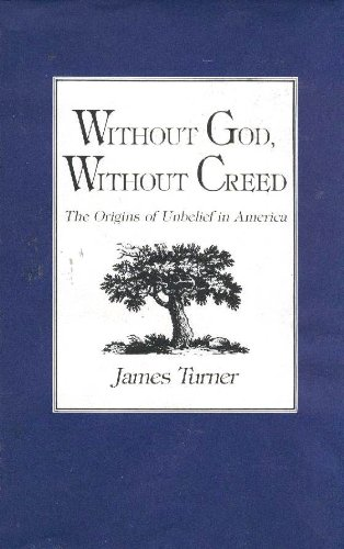 Without God, Without Creed: The Origins of Unbelief in America (New Studies in American Intellectual and Cultural History)
