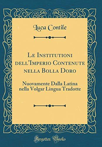 Le Institutioni dell'Imperio Contenute nella Bolla Doro: Nuovamente Dalla Latina nella Volgar Lingua Tradotte (Classic Reprint)