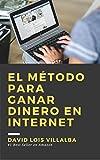 El método para ganar dinero en internet: Una estrategia que te entregará mucho dinero si la sigues (Spanish Edition)
