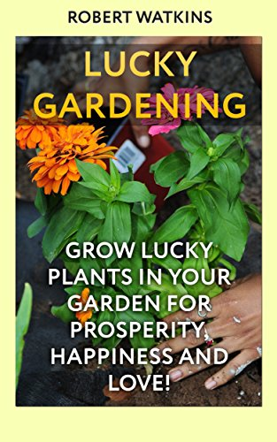 Lucky Gardening: Grow Lucky Plants In Your Garden For Prosperity, Happiness and Love!