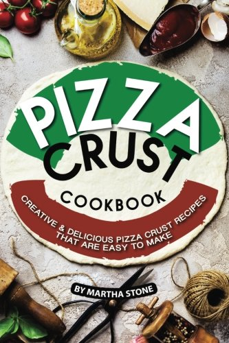 Pizza Crust Cookbook: Creative Delicious Pizza Crust Recipes that are Easy to Make for $<!--$12.76-->