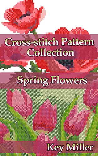 Cross-stitch Pattern Collection. Spring Flowers: Counted Cross Stitching for Beginners (Cross-stitch embroidery Book 2)