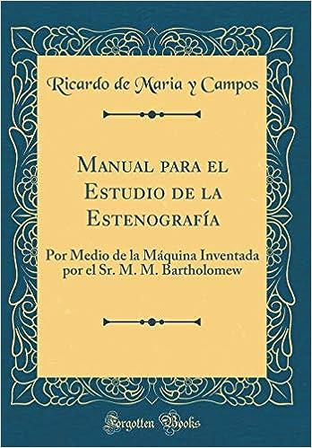 Manual para el Estudio de la Estenografía: Por Medio de la Máquina Inventada por el Sr. M. M. Bartholomew (Classic Reprint) (Spanish Edition): Ricardo de ...