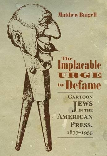 Download The Implacable Urge to Defame: Cartoon Jews in the American Press, 1877-1935 (Judaic Traditions in Literature, Music, and Art) PDF