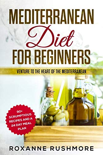 Mediterranean Diet For Beginners: Venture To The Heart Of The Mediterranean: 90+ Recipes And A 24 Day Meal Plan by Roxanne Rushmore