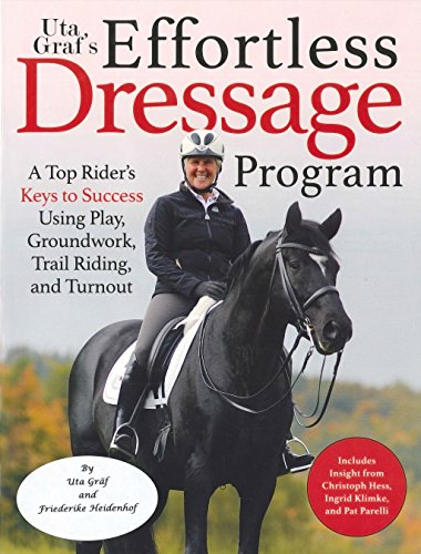 Uta Gräf's Effortless Dressage Program: A Top Rider's Keys to Success Using Play, Groundwork, Trail Riding, and Turnout